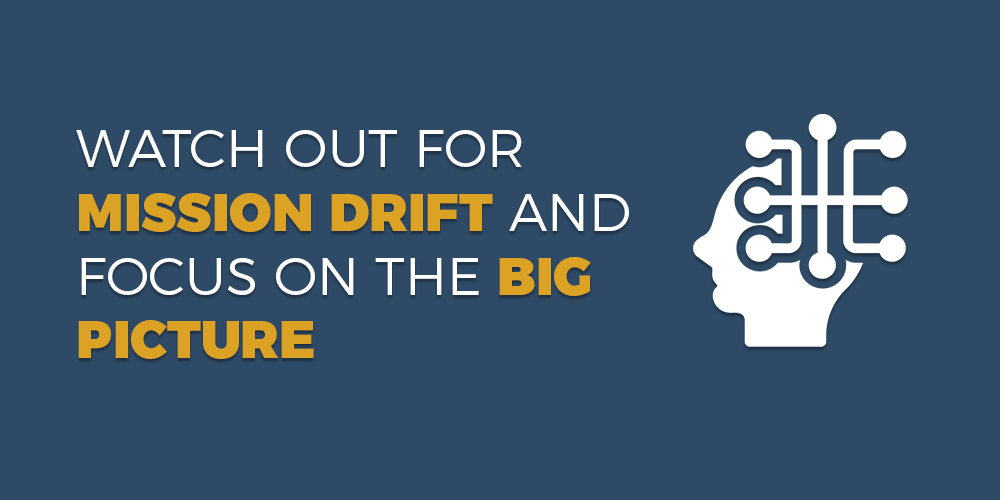 Watch Out For Mission Drift and Focus on the Big Picture